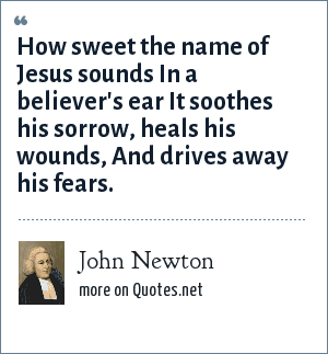 John Newton: How sweet the name of Jesus sounds In a believer's ear It soothes his sorrow, heals his wounds, And drives away his fears.