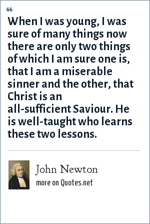 John Newton: When I was young, I was sure of many things now there are only two things of which I am sure one is, that I am a miserable sinner and the other, that Christ is an all-sufficient Saviour. He is well-taught who learns these two lessons.