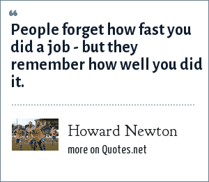 Howard Newton: People forget how fast you did a job - but they remember how well you did it.