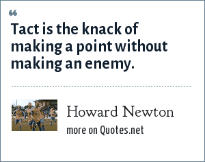Howard Newton: Tact is the knack of making a point without making an enemy.