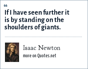 Isaac Newton: If I have seen further it is by standing on the shoulders of giants.