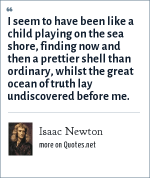 Isaac Newton: I seem to have been like a child playing on the sea shore, finding now and then a prettier shell than ordinary, whilst the great ocean of truth lay undiscovered before me.