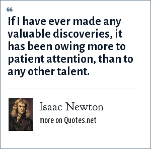 Isaac Newton: If I have ever made any valuable discoveries, it has been owing more to patient attention, than to any other talent.
