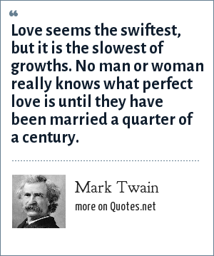 Mark Twain: Love seems the swiftest, but it is the slowest of growths. No man or woman really knows what perfect love is until they have been married a quarter of a century.
