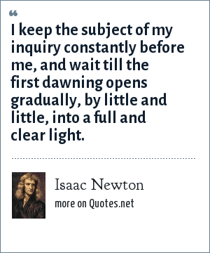 Isaac Newton: I keep the subject of my inquiry constantly before me, and wait till the first dawning opens gradually, by little and little, into a full and clear light.