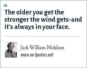Jack William Nicklaus: The older you get the stronger the wind gets-and it's always in your face.