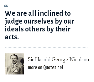 Sir Harold George Nicolson: We are all inclined to judge ourselves by our ideals others by their acts.