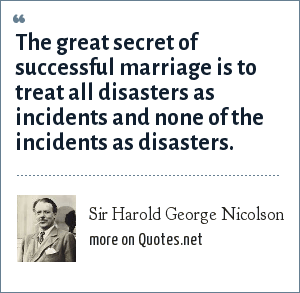 Sir Harold George Nicolson: The great secret of successful marriage is to treat all disasters as incidents and none of the incidents as disasters.