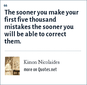 Kimon Nicolaides: The sooner you make your first five thousand mistakes the sooner you will be able to correct them.