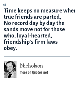 Nicholson: Time keeps no measure when true friends are parted, No record day by day the sands move not for those who, loyal-hearted, friendship's firm laws obey.