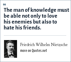 Friedrich Wilhelm Nietzsche: The man of knowledge must be able not only to love his enemies but also to hate his friends.