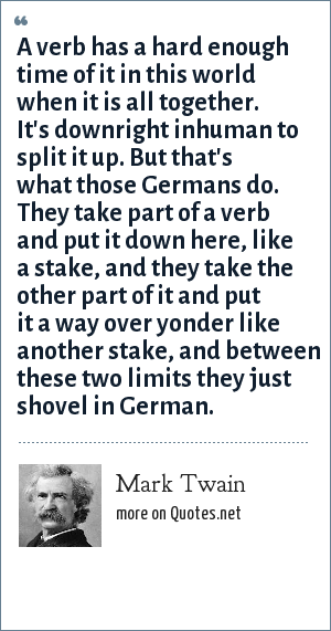Mark Twain: A verb has a hard enough time of it in this world when it is all together. It's downright inhuman to split it up. But that's what those Germans do. They take part of a verb and put it down here, like a stake, and they take the other part of it and put it a way over yonder like another stake, and between these two limits they just shovel in German.