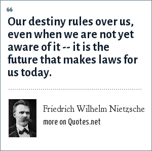 Friedrich Wilhelm Nietzsche: Our destiny rules over us, even when we are not yet aware of it -- it is the future that makes laws for us today.