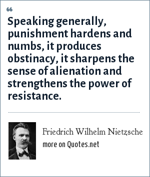 Friedrich Wilhelm Nietzsche: Speaking generally, punishment hardens and numbs, it produces obstinacy, it sharpens the sense of alienation and strengthens the power of resistance.