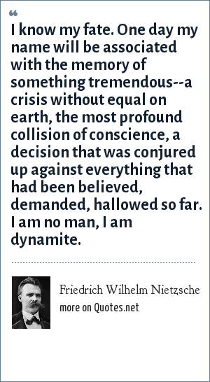 Friedrich Wilhelm Nietzsche: I know my fate. One day my name will be associated with the memory of something tremendous--a crisis without equal on earth, the most profound collision of conscience, a decision that was conjured up against everything that had been believed, demanded, hallowed so far. I am no man, I am dynamite.
