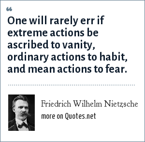 Friedrich Wilhelm Nietzsche: One will rarely err if extreme actions be ascribed to vanity, ordinary actions to habit, and mean actions to fear.