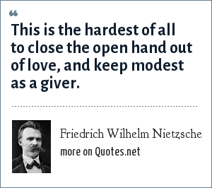 Friedrich Wilhelm Nietzsche: This is the hardest of all to close the open hand out of love, and keep modest as a giver.