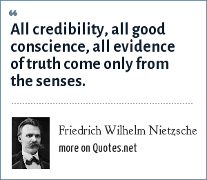 Friedrich Wilhelm Nietzsche: All credibility, all good conscience, all evidence of truth come only from the senses.