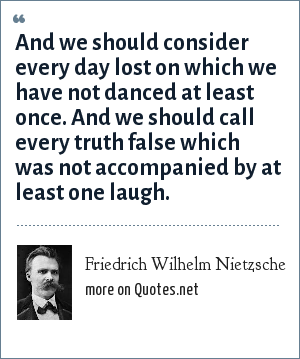 Friedrich Wilhelm Nietzsche: And we should consider every day lost on which we have not danced at least once. And we should call every truth false which was not accompanied by at least one laugh.