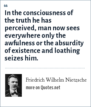 Friedrich Wilhelm Nietzsche: In the consciousness of the truth he has perceived, man now sees everywhere only the awfulness or the absurdity of existence and loathing seizes him.