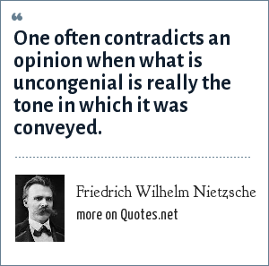 Friedrich Wilhelm Nietzsche: One often contradicts an opinion when what is uncongenial is really the tone in which it was conveyed.