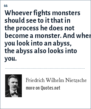 Friedrich Wilhelm Nietzsche: Whoever fights monsters should see to it that in the process he does not become a monster. And when you look into an abyss, the abyss also looks into you.