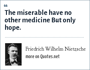 Friedrich Wilhelm Nietzsche: The miserable have no other medicine But only hope.