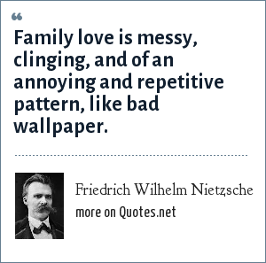Friedrich Wilhelm Nietzsche: Family love is messy, clinging, and of an annoying and repetitive pattern, like bad wallpaper.