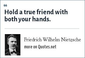 Friedrich Wilhelm Nietzsche: Hold a true friend with both your hands.