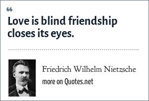 Friedrich Wilhelm Nietzsche: Love is blind friendship closes its eyes.