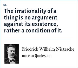 Friedrich Wilhelm Nietzsche: The irrationality of a thing is no argument against its existence, rather a condition of it.