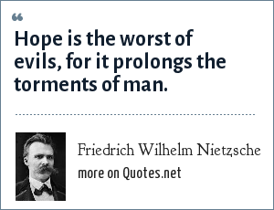Friedrich Wilhelm Nietzsche: Hope is the worst of evils, for it prolongs the torments of man.
