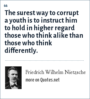 Friedrich Wilhelm Nietzsche: The surest way to corrupt a youth is to instruct him to hold in higher regard those who think alike than those who think differently.