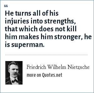 Friedrich Wilhelm Nietzsche: He turns all of his injuries into strengths, that which does not kill him makes him stronger, he is superman.