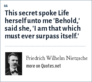 Friedrich Wilhelm Nietzsche: This secret spoke Life herself unto me 'Behold,' said she, 'I am that which must ever surpass itself.'