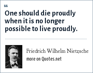 Friedrich Wilhelm Nietzsche: One should die proudly when it is no longer possible to live proudly.