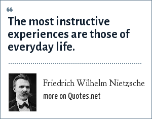 Friedrich Wilhelm Nietzsche: The most instructive experiences are those of everyday life.