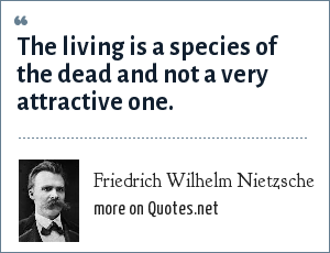 Friedrich Wilhelm Nietzsche: The living is a species of the dead and not a very attractive one.