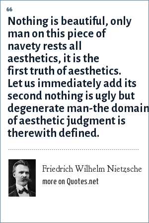 Friedrich Wilhelm Nietzsche: Nothing is beautiful, only man on this piece of navety rests all aesthetics, it is the first truth of aesthetics. Let us immediately add its second nothing is ugly but degenerate man-the domain of aesthetic judgment is therewith defined.