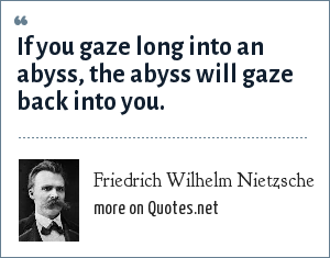 Friedrich Wilhelm Nietzsche: If you gaze long into an abyss, the abyss will gaze back into you.