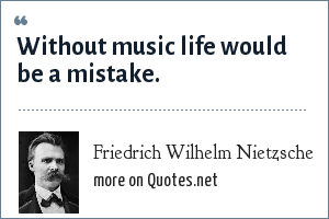Friedrich Wilhelm Nietzsche: Without music life would be a mistake.