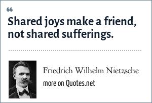 Friedrich Wilhelm Nietzsche: Shared joys make a friend, not shared sufferings.