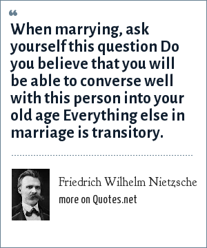 Friedrich Wilhelm Nietzsche: When marrying, ask yourself this question Do you believe that you will be able to converse well with this person into your old age Everything else in marriage is transitory.