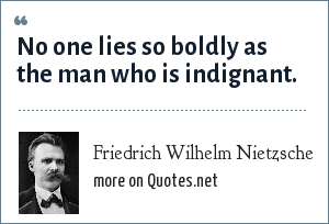 Friedrich Wilhelm Nietzsche: No one lies so boldly as the man who is indignant.