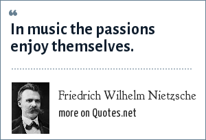 Friedrich Wilhelm Nietzsche: In music the passions enjoy themselves.