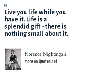 Florence Nightingale: Live you life while you have it. Life is a splendid gift - there is nothing small about it.