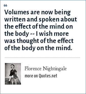 Florence Nightingale: Volumes are now being written and spoken about the effect of the mind on the body -- I wish more was thought of the effect of the body on the mind.