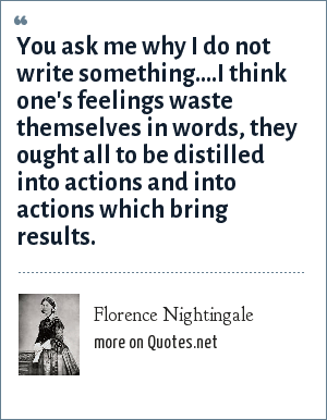 Florence Nightingale: You ask me why I do not write something....I think one's feelings waste themselves in words, they ought all to be distilled into actions and into actions which bring results.