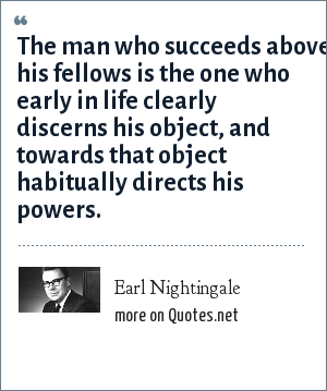 Earl Nightingale: The man who succeeds above his fellows is the one who early in life clearly discerns his object, and towards that object habitually directs his powers.