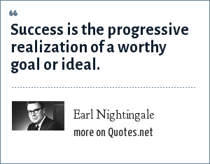 Earl Nightingale: Success is the progressive realization of a worthy goal or ideal.